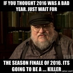 George Martin kills a Stark - If you thought 2016 was a bad year. Just wait for  the season finale of 2016. its going to be a .... KILLER