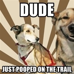 Stoner dogs concerned friend - Dude just pooped on the trail
