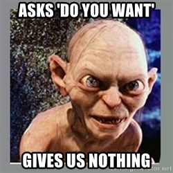 Smeagol - Asks 'Do You Want' Gives Us NOTHING