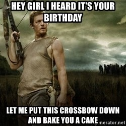 Daryl Dixon - Hey girl I heard it's your birthday Let me put this crossbow down and bake you a cake