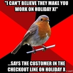 "Retail Robin - ""I CAN'T BELIEVE THEY MAKE YOU WORK ON HOLIDAY X!"" ...SAYS THE CUSTOMER IN THE CHECKOUT LINE ON HOLIDAY X"