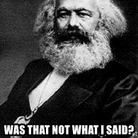 Marx -  Was that not what I said?