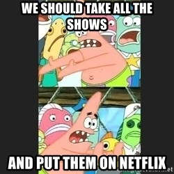 Pushing Patrick - WE SHOULD TAKE ALL THE SHOWS AND PUT THEM ON NETFLIX