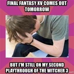First World Gamer Problems - Final Fantasy XV comes out tomorrow But I'm still on my second playthrough of The Witcher 3