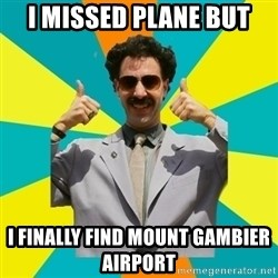 Borat Meme - I missed plane but I finally find mount gambier airport