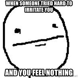 Poker Face Guy - When someone tried hard to irritate you And you feel nothing