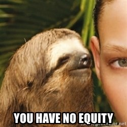 Whispering sloth -  You have no equity