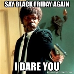 Jules Say What Again - SAY BLACK FRIDAY AGAIN I DARE YOU