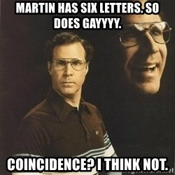 will ferrell - Martin has six letters. so does gayyyy. coincidence? i think not.