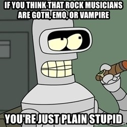 Bender - if you think that Rock musicians are goth, emo, or vampire you're just plain stupid
