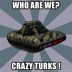 TERRIBLE E-100 DRIVER - Who are we?  CRAZY TURKS !