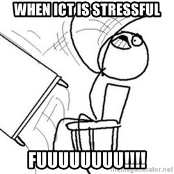 Flip table meme - when ICT is stressful fuuuuuuuu!!!!