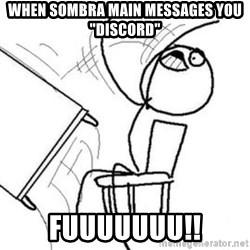 "Flip table meme - When sombra main messages you ""Discord"" fuuuuuuu!!"