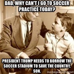 father son  - dad, why can't I go to soccer practice today? President trump needs to borrow the soccer stadium to save the country, son.