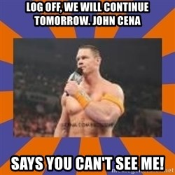 John cena be like you got a big ass dick - Log off, we will continue tomorrow. john cena says you can't see me!