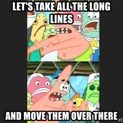 Pushing Patrick - Let's take all the long lines And move them over there