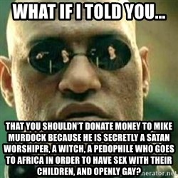 What If I Told You - what if I told you... That you shouldn't donate money to Mike Murdock because he is secretly a satan worshiper, a witch, a pedophile who goes to africa in order to have sex with their children, and openly gay?