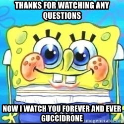 Epic Spongebob Face - thanks for watching any questions now i watch you forever and ever guccidrone