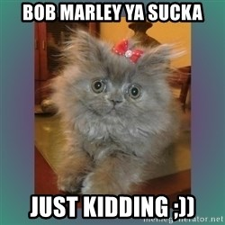 cute cat - Bob marley ya sucka Just kidding ;))