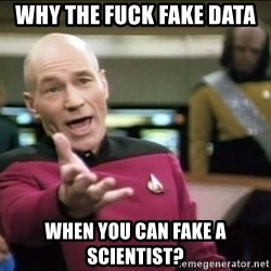 Why the fuck - why the fuck fake data when you can fake a scientist?
