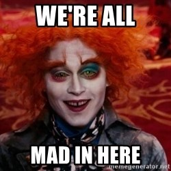 Mad Hatter - we're all mad in here