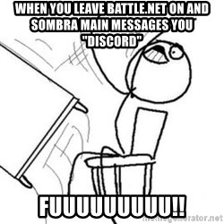 "Flip table meme - when you leave battle.net on and sombra main messages you ""discord"" fuuuuuuuuu!!"