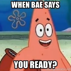 Happily Oblivious Patrick - When bae says You ready?