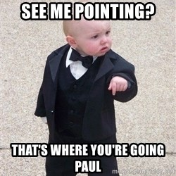 gangster baby - see me pointing? that's where you're going Paul