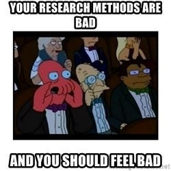 Your X is bad and You should feel bad - Your Research Methods are bad and you should feel bad