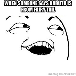 Yeah sure - When someone says Naruto is from Fairy tail