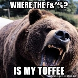 Bear week - WHERE THE F&^%? IS MY TOFFEE