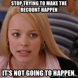 RachelMcAdams-Stop Trying - stop trying to make the recount happen it's not going to happen.