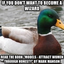 "Actual Advice Mallard 1 - If you don't want to become a wizard read the book ""models - attract women through honesty"" by mark manson"