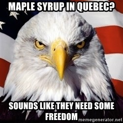 Freedom Eagle  - Maple Syrup in Quebec? Sounds like they need some freedom