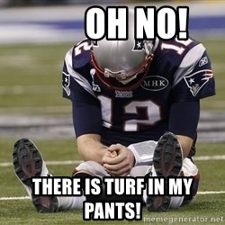 Sad Tom Brady -        OH NO! There is turf in my pants!