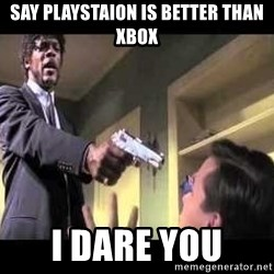 Say what again - Say Playstaion is better than Xbox I dare you