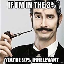 Rich Guy - if i'm in the 3% you're 97% irrelevant