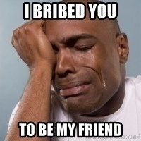 cryingblackman - i bribed you to be my friend