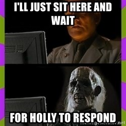 ill just wait here - I'll just sit here and wait For Holly to respond