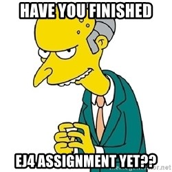 Mr Burns meme - Have you finished ej4 assignment yet??