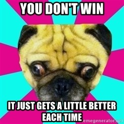 Perplexed Pug - you don't win it just gets a little better each time