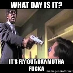 Say what again - What day is it? It's fly out day mutha fucka