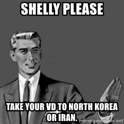 Correction Guy - Shelly please take your VD to North Korea or Iran.