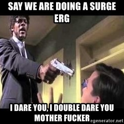 Say what again - Say we are doing a surge erg I dare you, I double dare you mother fucker