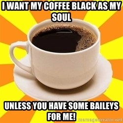 Cup of coffee - I want my coffee black as my soul Unless you have some baileys for me!