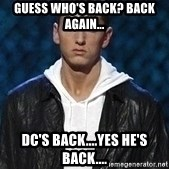 Eminem - Guess who's back? Back Again... DC's Back....Yes he's back....