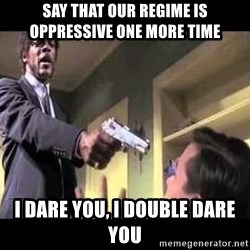 Say what again - Say that our regime is oppressive one more time   I dare you, I double dare you
