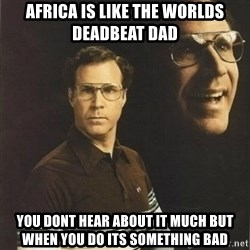 will ferrell - Africa is like the worlds deadbeat dad You dont hear about it much but when you do its something bad