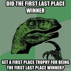 Philosoraptor - did the first last place winner get a first place trophy for being the first last place winner?