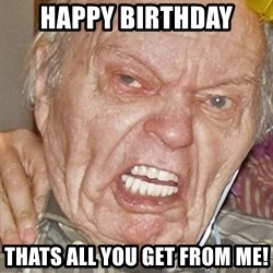 Grumpy Grandpa - Happy Birthday Thats all you get from me!
